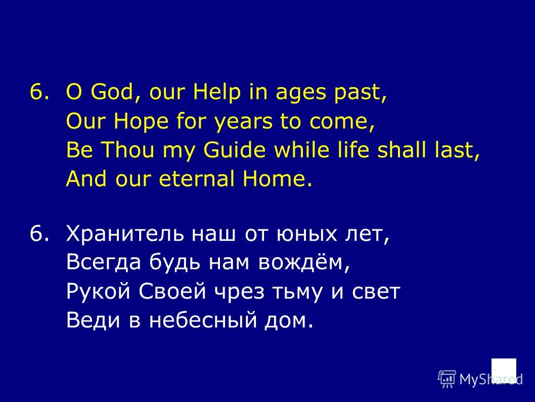 6.O God, our Help in ages past, Our Hope for years to come, Be Thou my Guide while life shall last, And our eternal Home. 6.Хранитель наш от юных лет, Всегда будь нам вождём, Рукой Своей чрез тьму и свет Веди в небесный дом.