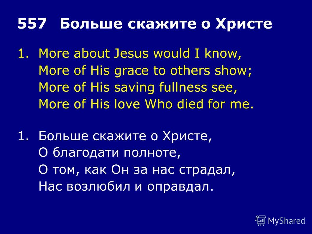 1.More about Jesus would I know, More of His grace to others show; More of His saving fullness see, More of His love Who died for me. 557Больше скажите о Христе 1.Больше скажите о Христе, О благодати полноте, О том, как Он за нас страдал, Нас возлюби