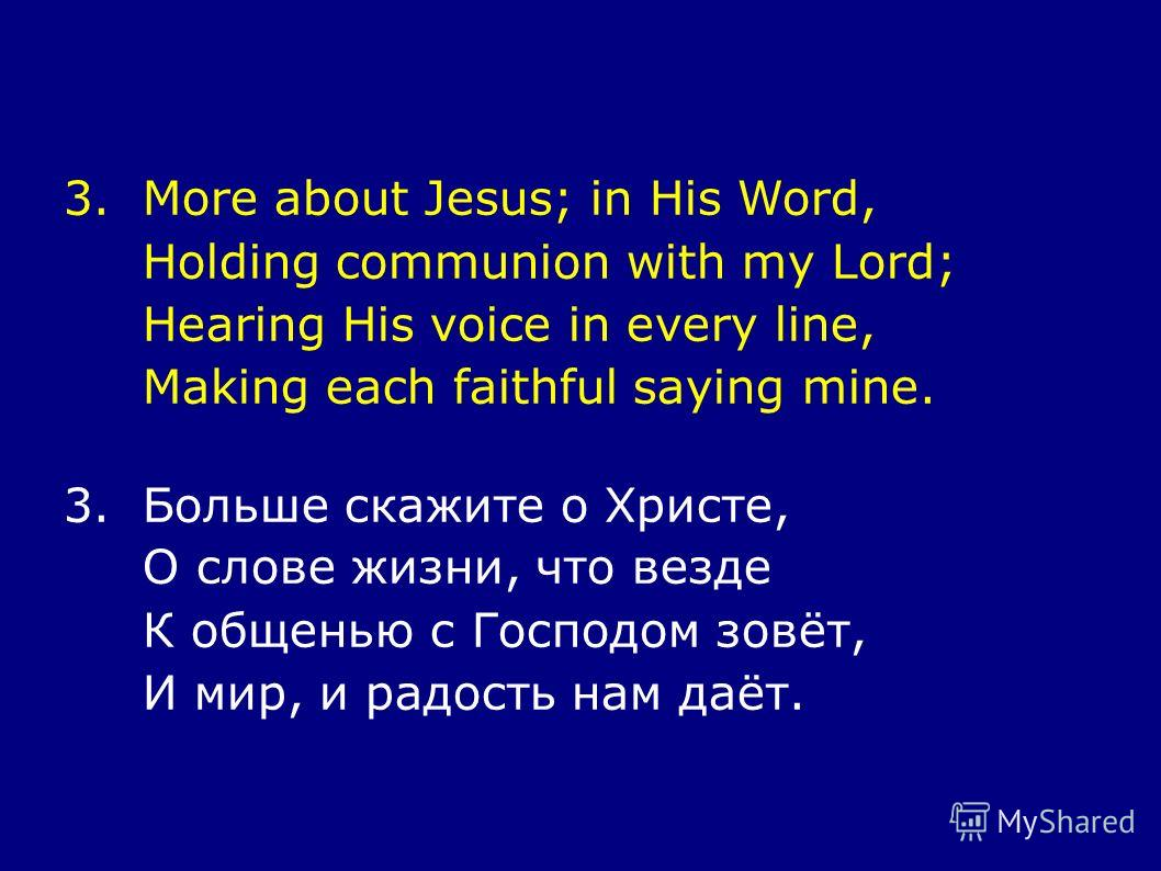 3.More about Jesus; in His Word, Holding communion with my Lord; Hearing His voice in every line, Making each faithful saying mine. 3.Больше скажите о Христе, О слове жизни, что везде К общенью с Господом зовёт, И мир, и радость нам даёт.