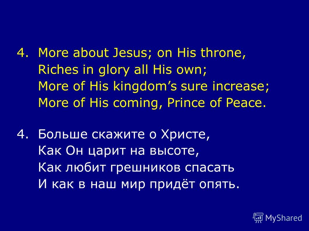 4.More about Jesus; on His throne, Riches in glory all His own; More of His kingdoms sure increase; More of His coming, Prince of Peace. 4.Больше скажите о Христе, Как Он царит на высоте, Как любит грешников спасать И как в наш мир придёт опять.