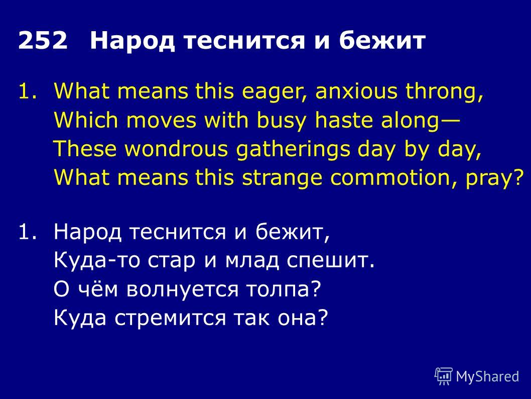 1.What means this eager, anxious throng, Which moves with busy haste along These wondrous gatherings day by day, What means this strange commotion, pray? 252Народ теснится и бежит 1.Народ теснится и бежит, Куда-то стар и млад спешит. О чём волнуется