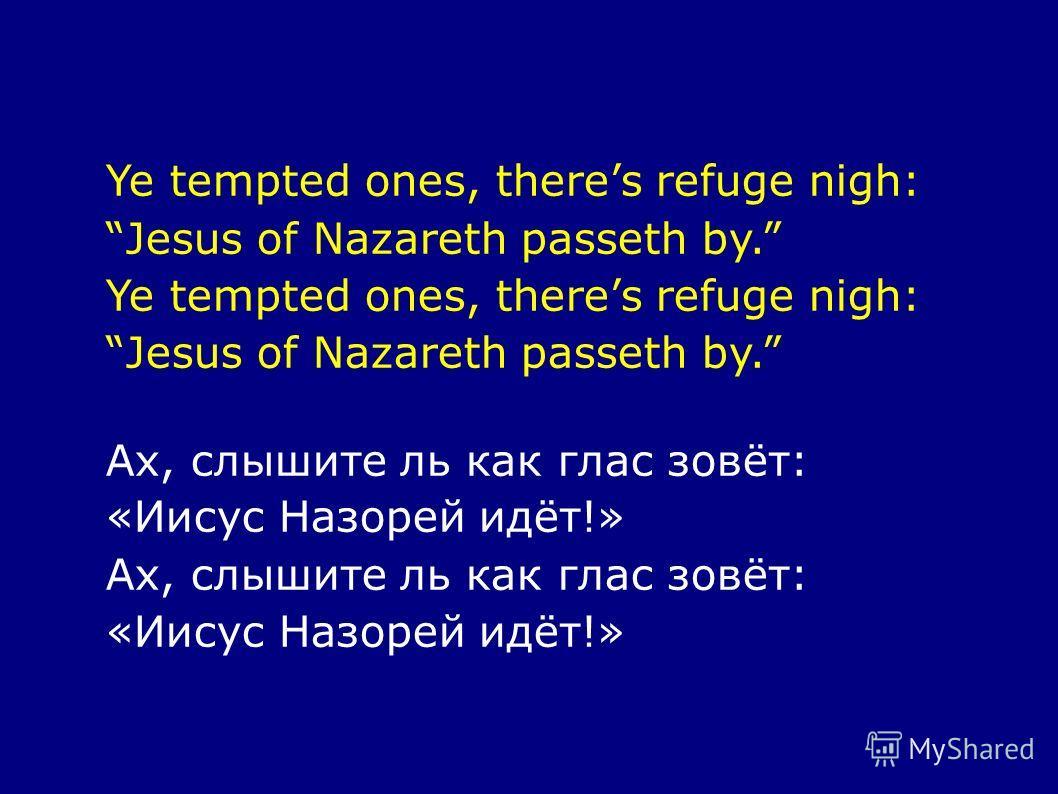 Ye tempted ones, theres refuge nigh: Jesus of Nazareth passeth by. Ye tempted ones, theres refuge nigh: Jesus of Nazareth passeth by. Ах, слышите ль как глас зовёт: «Иисус Назорей идёт!» Ах, слышите ль как глас зовёт: «Иисус Назорей идёт!»