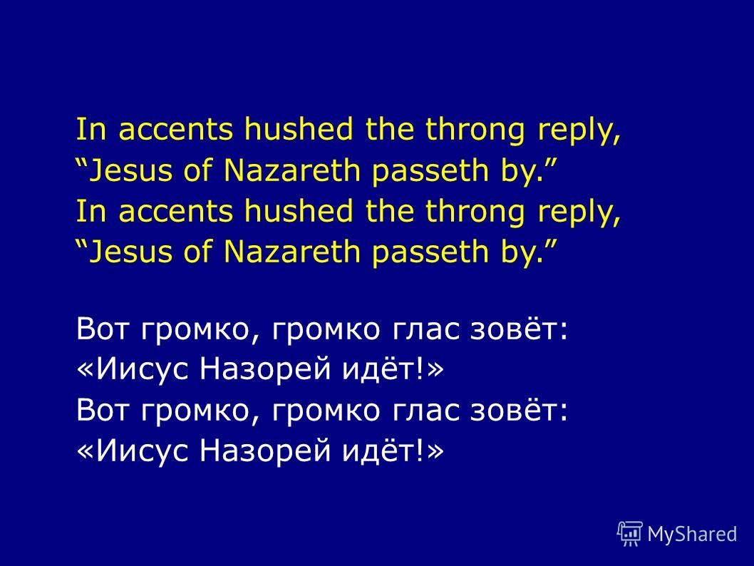In accents hushed the throng reply, Jesus of Nazareth passeth by. In accents hushed the throng reply, Jesus of Nazareth passeth by. Вот громко, громко глас зовёт: «Иисус Назорей идёт!» Вот громко, громко глас зовёт: «Иисус Назорей идёт!»