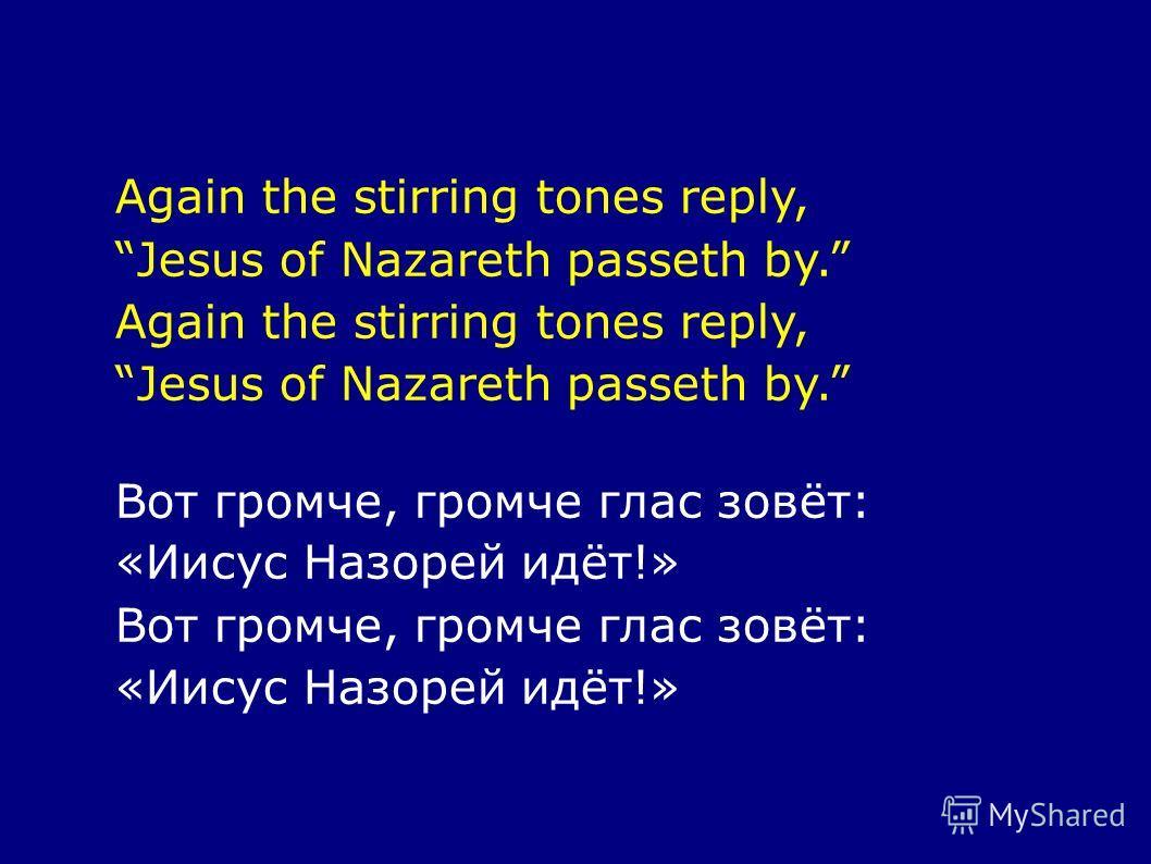 Again the stirring tones reply, Jesus of Nazareth passeth by. Again the stirring tones reply, Jesus of Nazareth passeth by. Вот громче, громче глас зовёт: «Иисус Назорей идёт!» Вот громче, громче глас зовёт: «Иисус Назорей идёт!»
