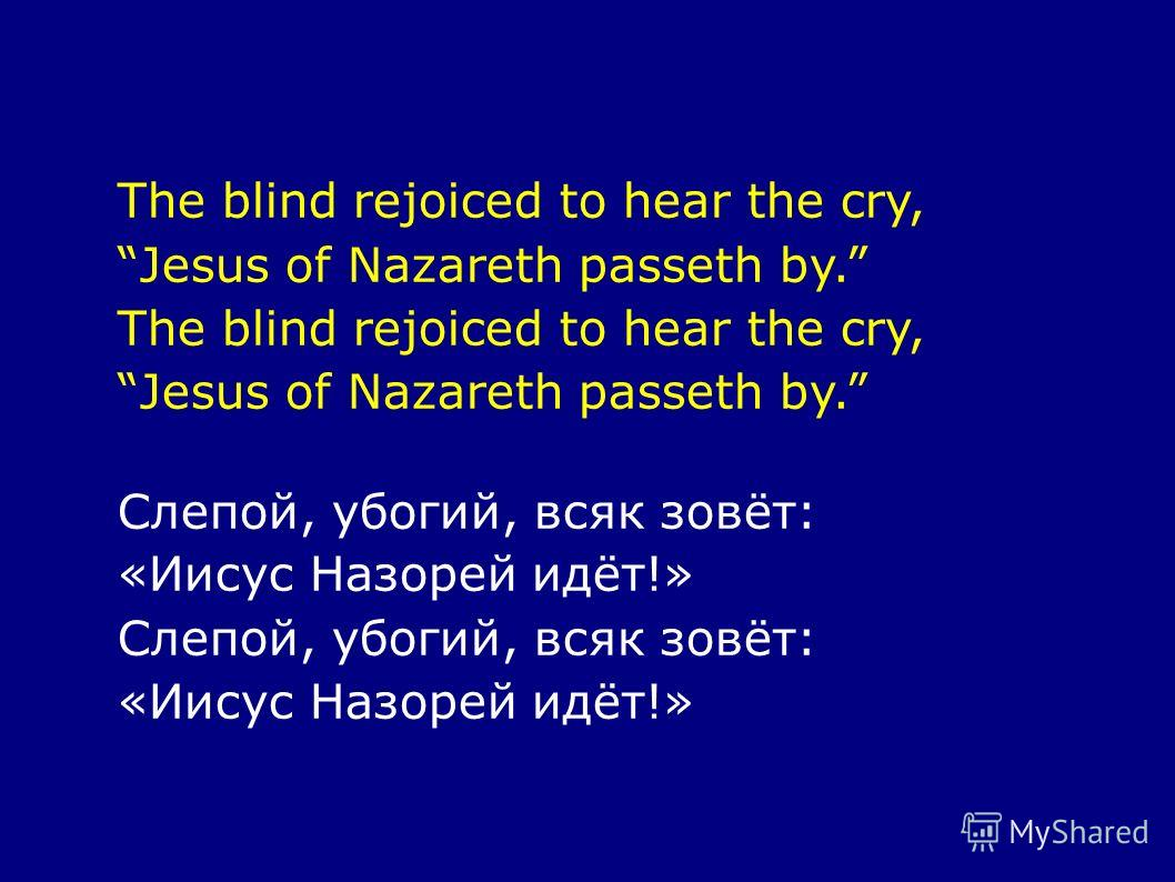 The blind rejoiced to hear the cry, Jesus of Nazareth passeth by. The blind rejoiced to hear the cry, Jesus of Nazareth passeth by. Слепой, убогий, всяк зовёт: «Иисус Назорей идёт!» Слепой, убогий, всяк зовёт: «Иисус Назорей идёт!»