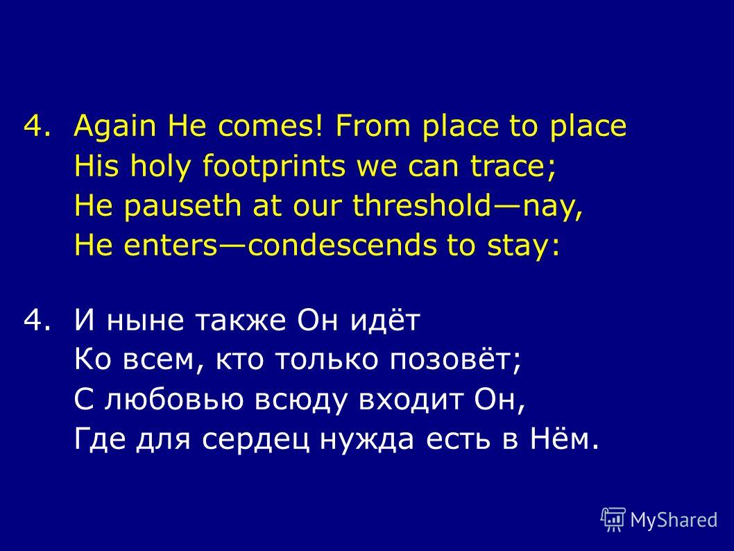 4.Again He comes! From place to place His holy footprints we can trace; He pauseth at our thresholdnay, He enterscondescends to stay: 4.И ныне также Он идёт Ко всем, кто только позовёт; С любовью всюду входит Он, Где для сердец нужда есть в Нём.