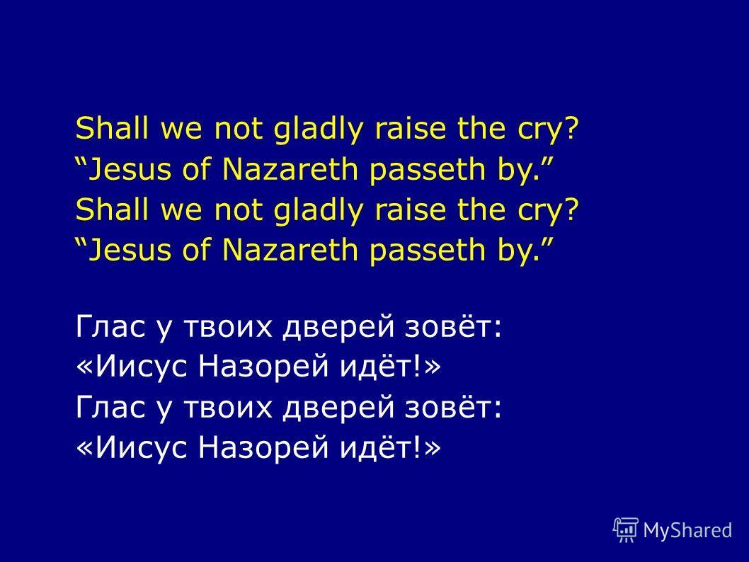Shall we not gladly raise the cry? Jesus of Nazareth passeth by. Shall we not gladly raise the cry? Jesus of Nazareth passeth by. Глас у твоих дверей зовёт: «Иисус Назорей идёт!» Глас у твоих дверей зовёт: «Иисус Назорей идёт!»