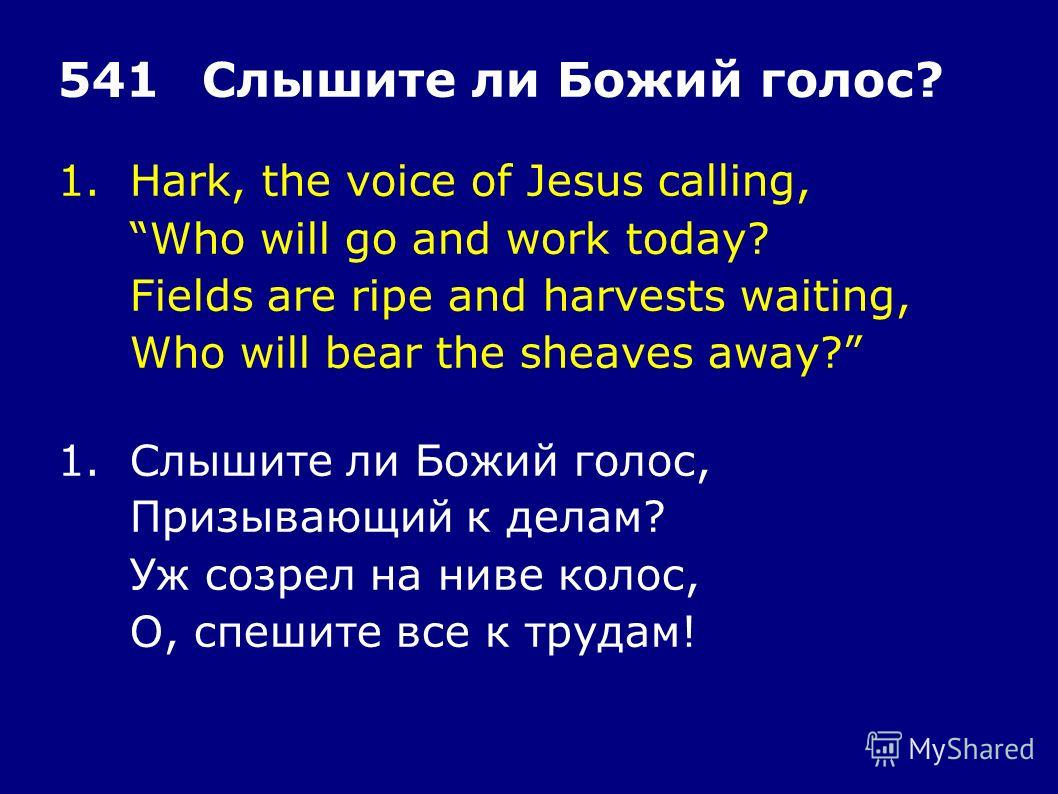 1.Hark, the voice of Jesus calling, Who will go and work today? Fields are ripe and harvests waiting, Who will bear the sheaves away? 541Слышите ли Божий голос? 1.Слышите ли Божий голос, Призывающий к делам? Уж созрел на ниве колос, О, спешите все к
