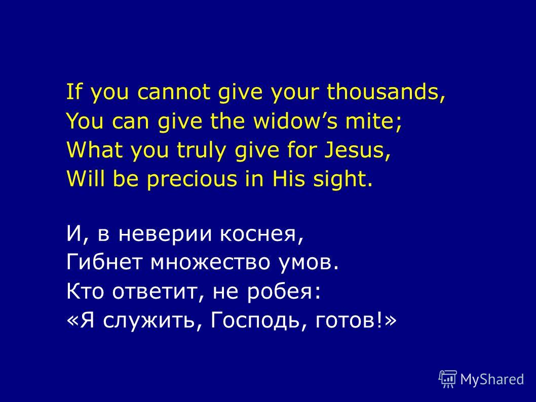 If you cannot give your thousands, You can give the widows mite; What you truly give for Jesus, Will be precious in His sight. И, в неверии коснея, Гибнет множество умов. Кто ответит, не робея: «Я служить, Господь, готов!»
