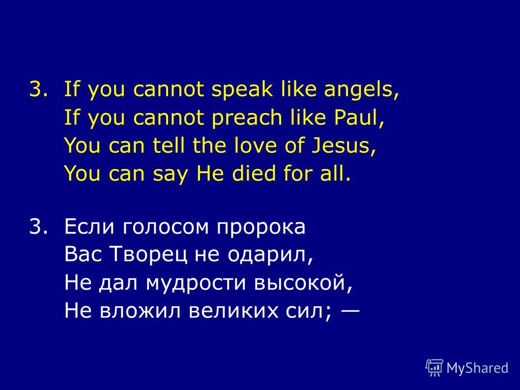 3.If you cannot speak like angels, If you cannot preach like Paul, You can tell the love of Jesus, You can say He died for all. 3.Если голосом пророка Вас Творец не одарил, Не дал мудрости высокой, Не вложил великих сил;