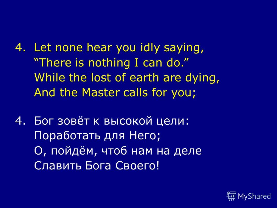 4.Let none hear you idly saying, There is nothing I can do. While the lost of earth are dying, And the Master calls for you; 4.Бог зовёт к высокой цели: Поработать для Него; О, пойдём, чтоб нам на деле Славить Бога Своего!