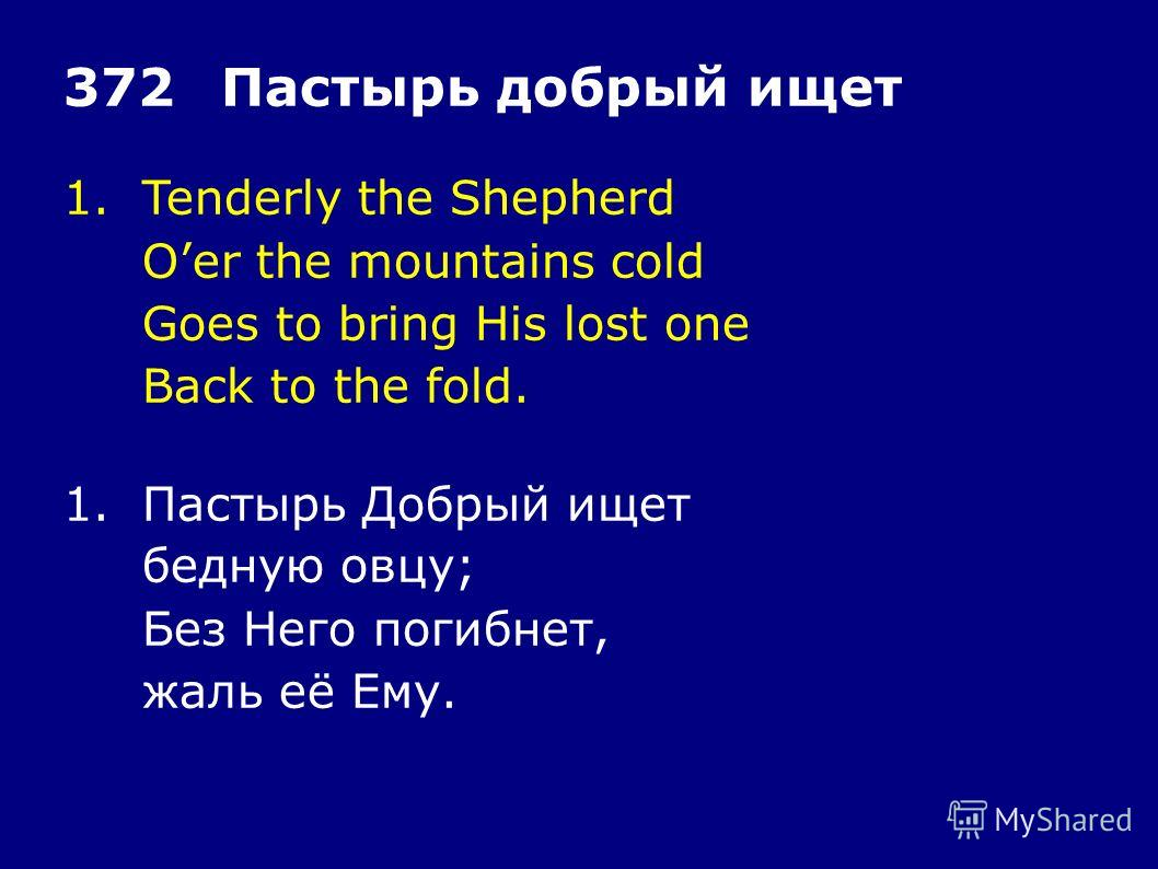 1.Tenderly the Shepherd Oer the mountains cold Goes to bring His lost one Back to the fold. 372Пастырь добрый ищет 1.Пастырь Добрый ищет бедную овцу; Без Него погибнет, жаль её Ему.