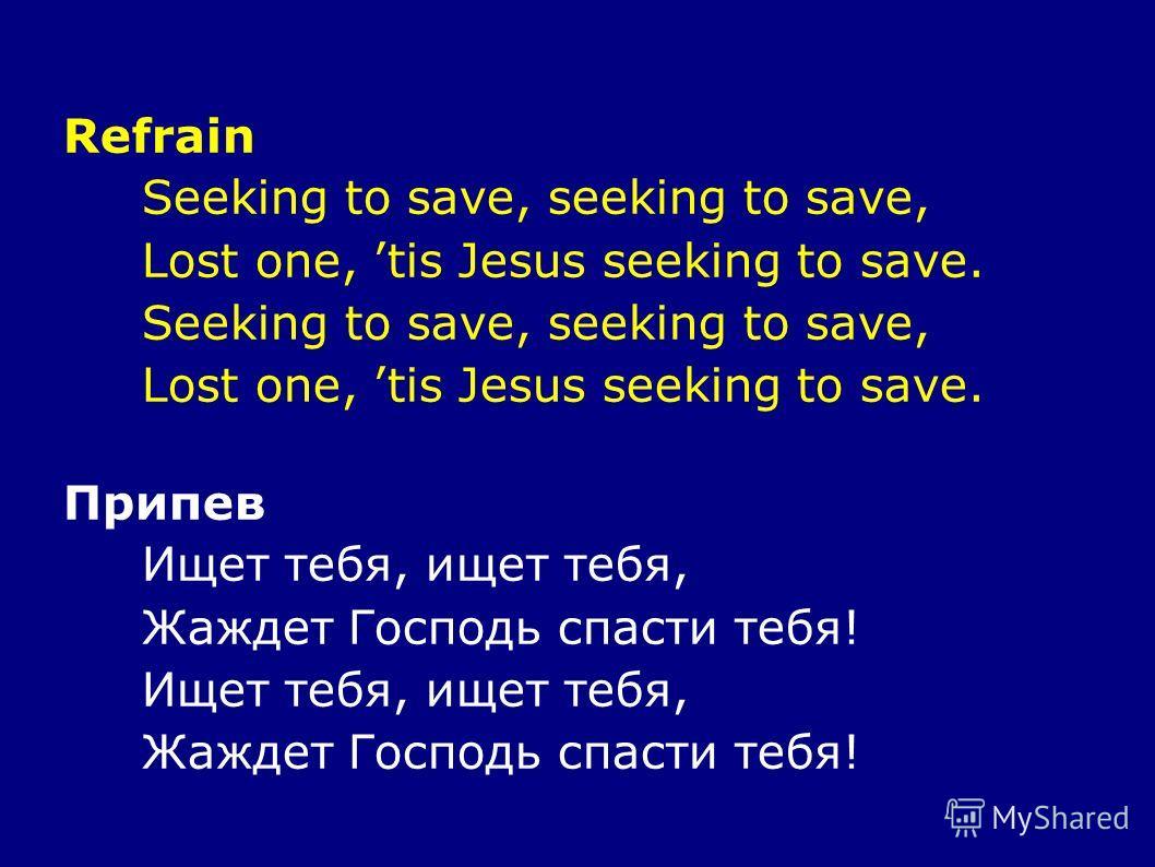 Refrain Seeking to save, seeking to save, Lost one, tis Jesus seeking to save. Seeking to save, seeking to save, Lost one, tis Jesus seeking to save. Припев Ищет тебя, ищет тебя, Жаждет Господь спасти тебя! Ищет тебя, ищет тебя, Жаждет Господь спасти