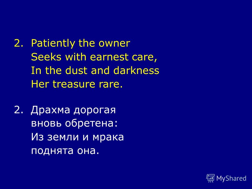 2.Patiently the owner Seeks with earnest care, In the dust and darkness Her treasure rare. 2.Драхма дорогая вновь обретена: Из земли и мрака поднята она.