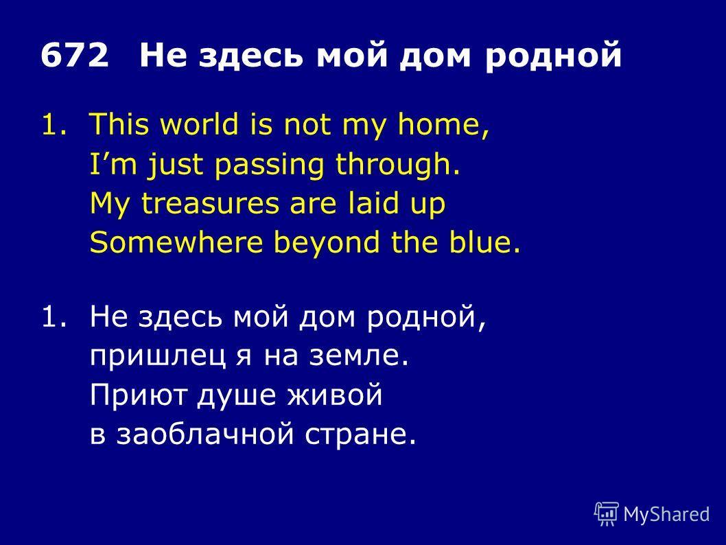1.This world is not my home, Im just passing through. My treasures are laid up Somewhere beyond the blue. 672Не здесь мой дом родной 1.Не здесь мой дом родной, пришлец я на земле. Приют душе живой в заоблачной стране.