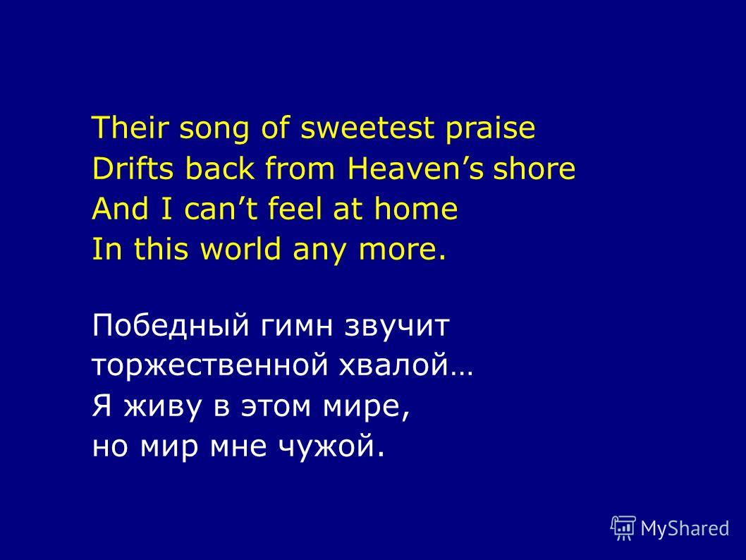 Their song of sweetest praise Drifts back from Heavens shore And I cant feel at home In this world any more. Победный гимн звучит торжественной хвалой… Я живу в этом мире, но мир мне чужой.