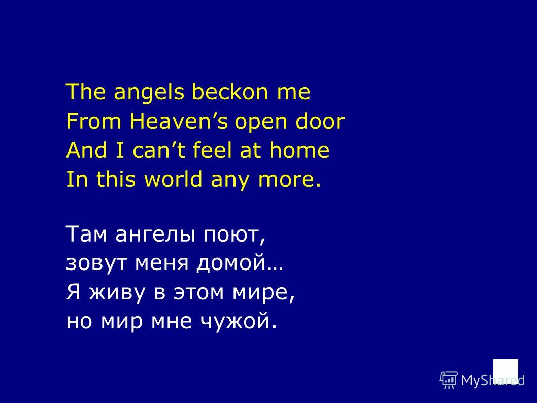 The angels beckon me From Heavens open door And I cant feel at home In this world any more. Там ангелы поют, зовут меня домой… Я живу в этом мире, но мир мне чужой.