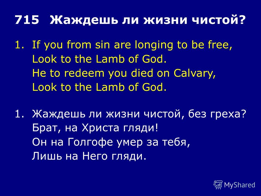 1.If you from sin are longing to be free, Look to the Lamb of God. He to redeem you died on Calvary, Look to the Lamb of God. 715Жаждешь ли жизни чистой? 1.Жаждешь ли жизни чистой, без греха? Брат, на Христа гляди! Он на Голгофе умер за тебя, Лишь на