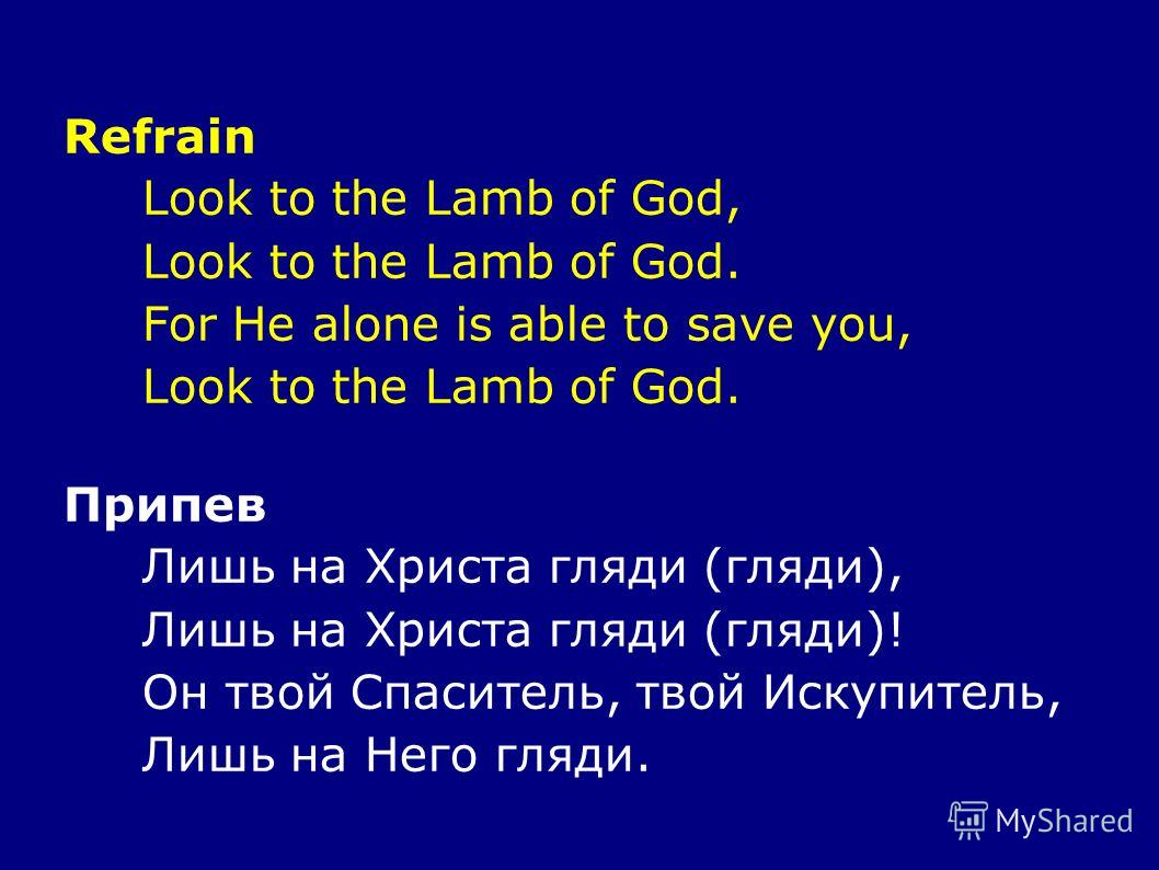 Refrain Look to the Lamb of God, Look to the Lamb of God. For He alone is able to save you, Look to the Lamb of God. Припев Лишь на Христа гляди (гляди), Лишь на Христа гляди (гляди)! Он твой Спаситель, твой Искупитель, Лишь на Него гляди.