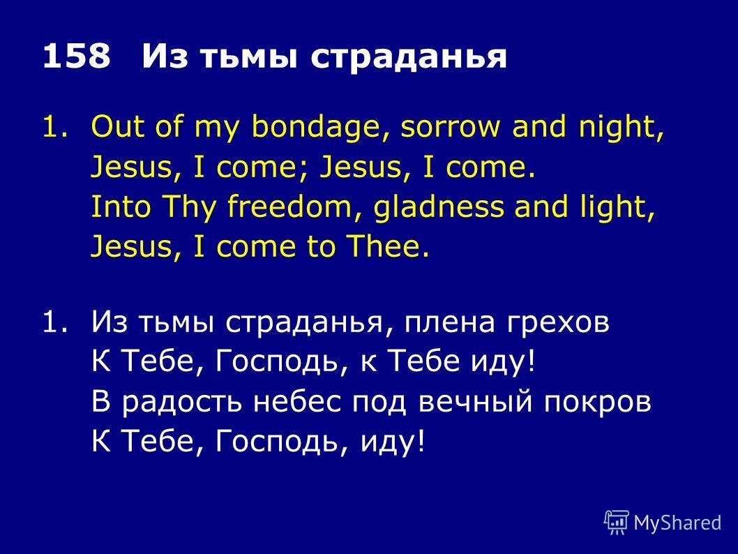 1.Out of my bondage, sorrow and night, Jesus, I come; Jesus, I come. Into Thy freedom, gladness and light, Jesus, I come to Thee. 158Из тьмы страданья 1.Из тьмы страданья, плена грехов К Тебе, Господь, к Тебе иду! В радость небес под вечный покров К