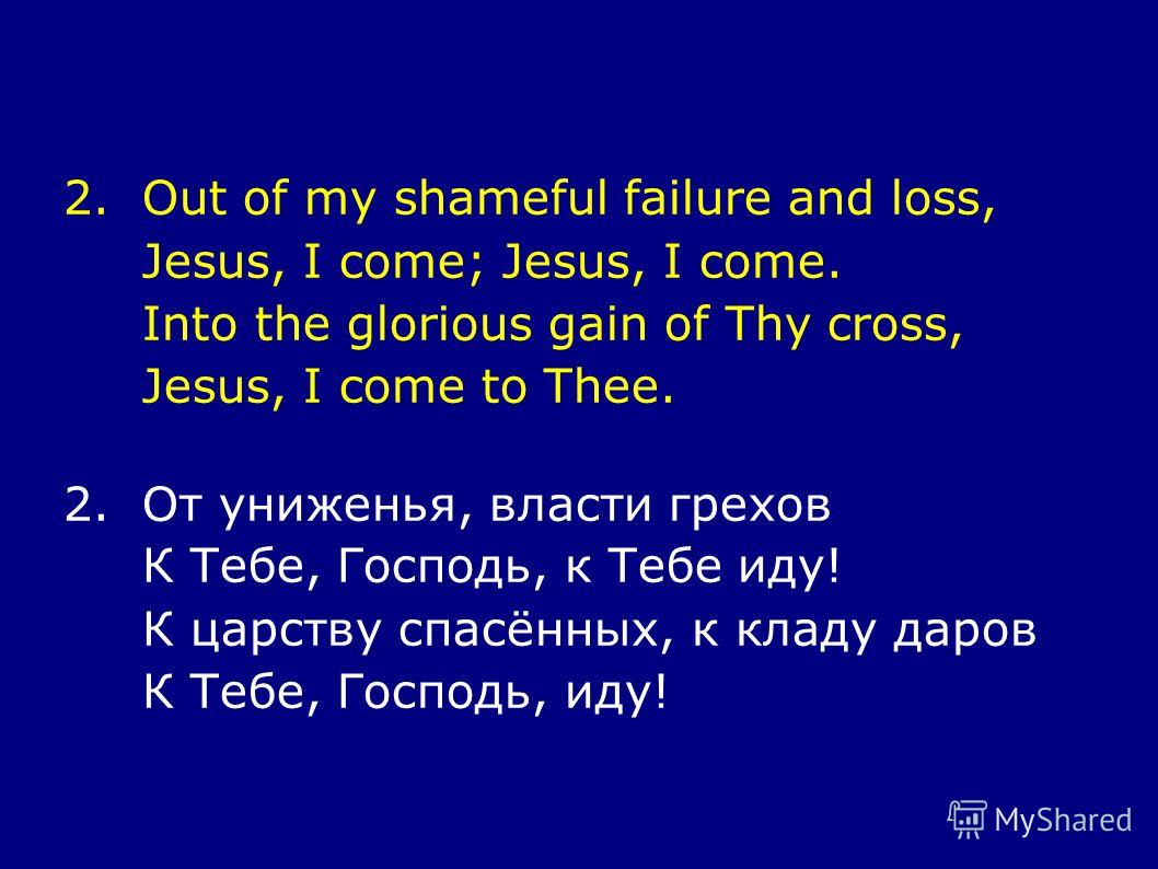 2.Out of my shameful failure and loss, Jesus, I come; Jesus, I come. Into the glorious gain of Thy cross, Jesus, I come to Thee. 2.От униженья, власти грехов К Тебе, Господь, к Тебе иду! К царству спасённых, к кладу даров К Тебе, Господь, иду!
