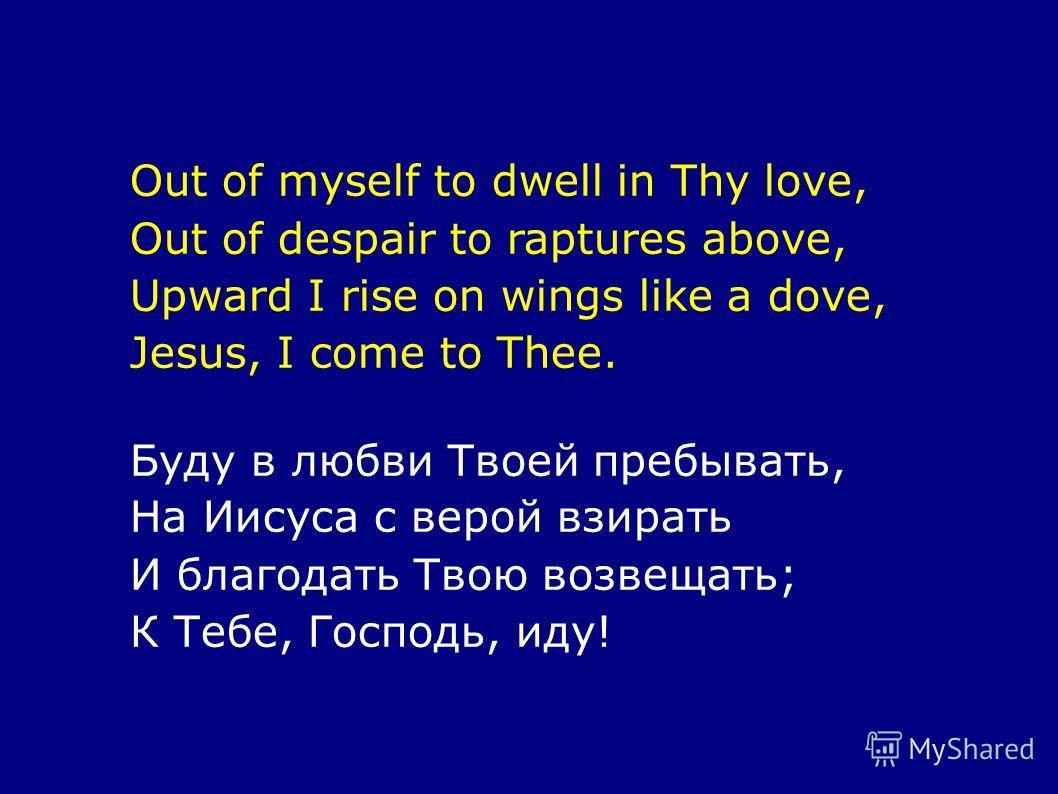 Out of myself to dwell in Thy love, Out of despair to raptures above, Upward I rise on wings like a dove, Jesus, I come to Thee. Буду в любви Твоей пребывать, На Иисуса с верой взирать И благодать Твою возвещать; К Тебе, Господь, иду!