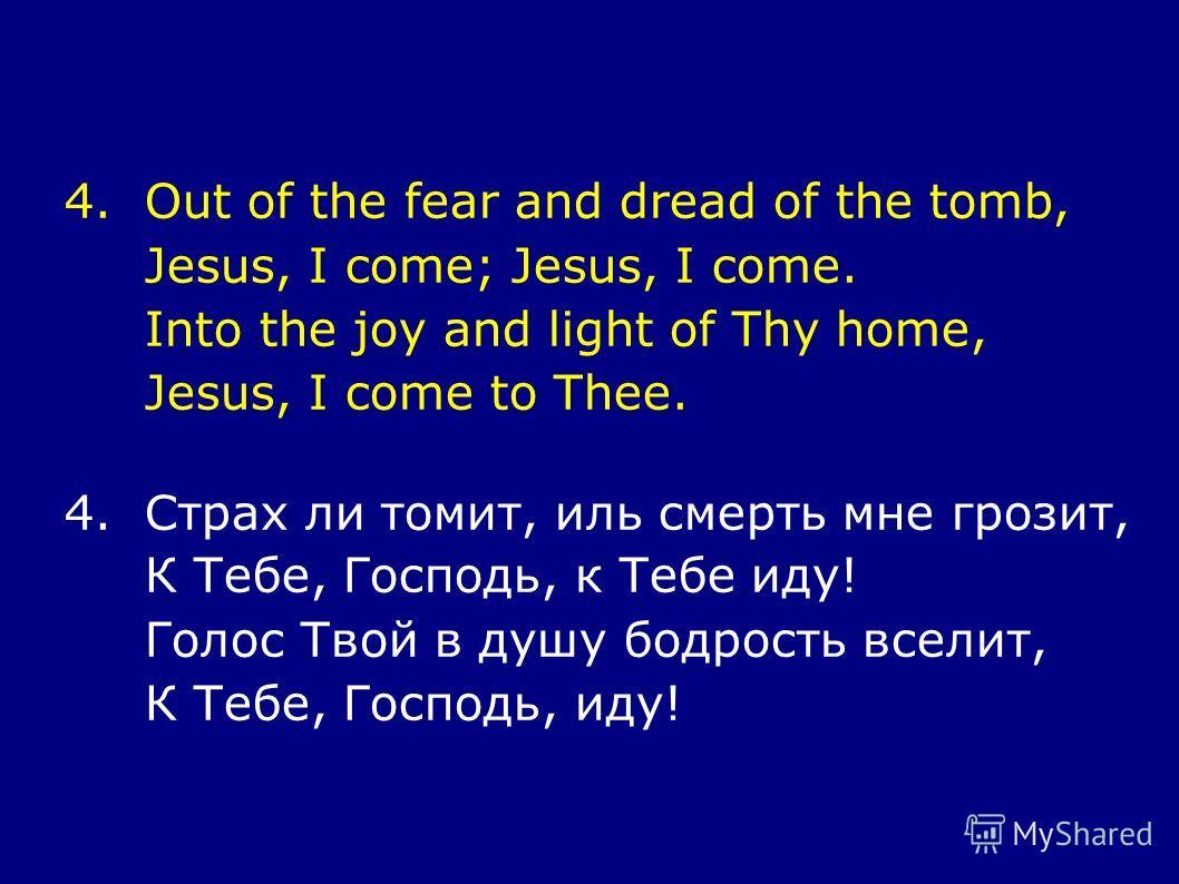 4.Out of the fear and dread of the tomb, Jesus, I come; Jesus, I come. Into the joy and light of Thy home, Jesus, I come to Thee. 4.Страх ли томит, иль смерть мне грозит, К Тебе, Господь, к Тебе иду! Голос Твой в душу бодрость вселит, К Тебе, Господь