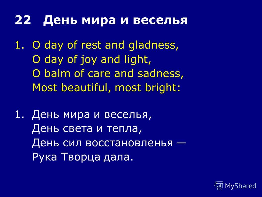 1.O day of rest and gladness, O day of joy and light, O balm of care and sadness, Most beautiful, most bright: 22 День мира и веселья 1.День мира и веселья, День света и тепла, День сил восстановленья Рука Творца дала.