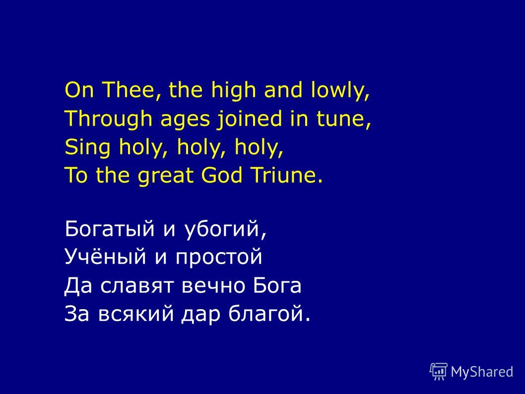 On Thee, the high and lowly, Through ages joined in tune, Sing holy, holy, holy, To the great God Triune. Богатый и убогий, Учёный и простой Да славят вечно Бога За всякий дар благой.