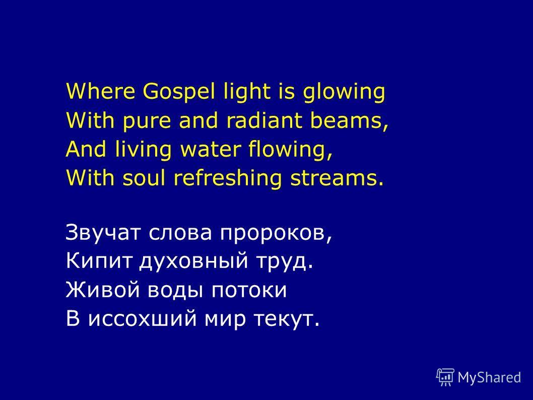 Where Gospel light is glowing With pure and radiant beams, And living water flowing, With soul refreshing streams. Звучат слова пророков, Кипит духовный труд. Живой воды потоки В иссохший мир текут.