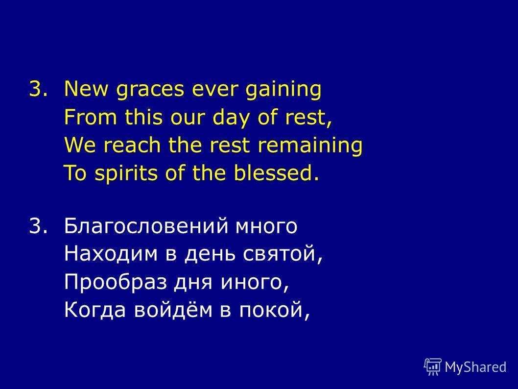 3.New graces ever gaining From this our day of rest, We reach the rest remaining To spirits of the blessed. 3.Благословений много Находим в день святой, Прообраз дня иного, Когда войдём в покой,