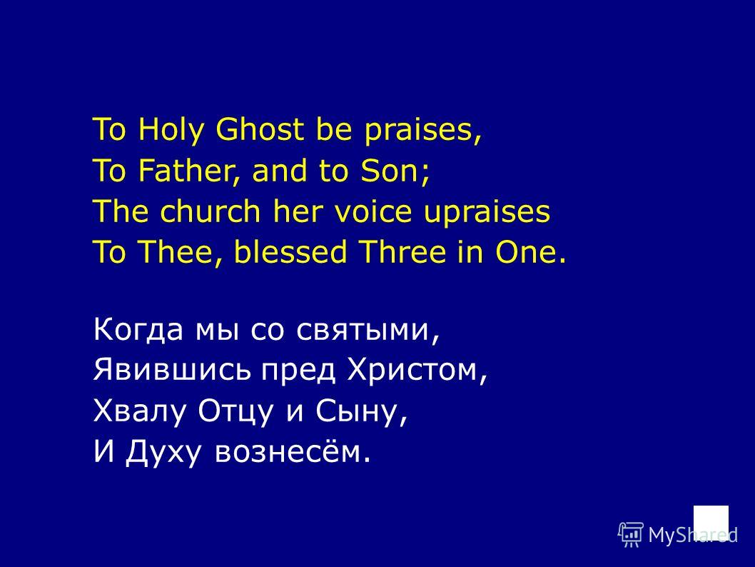 To Holy Ghost be praises, To Father, and to Son; The church her voice upraises To Thee, blessed Three in One. Когда мы со святыми, Явившись пред Христом, Хвалу Отцу и Сыну, И Духу вознесём.