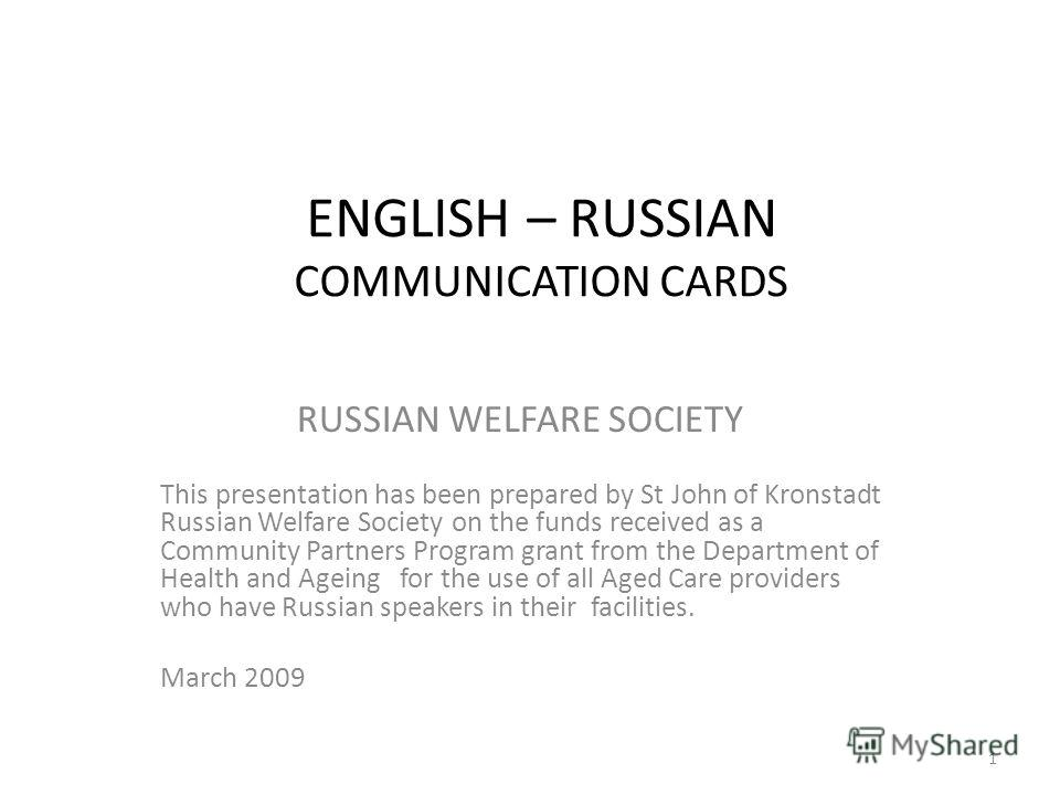 ENGLISH – RUSSIAN COMMUNICATION CARDS RUSSIAN WELFARE SOCIETY This presentation has been prepared by St John of Kronstadt Russian Welfare Society on the funds received as a Community Partners Program grant from the Department of Health and Ageing for