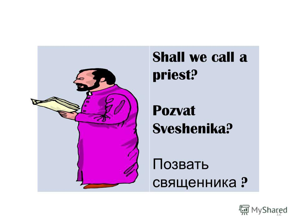 12 Shall we call a priest? Pozvat Sveshenika? Позвать священника ?