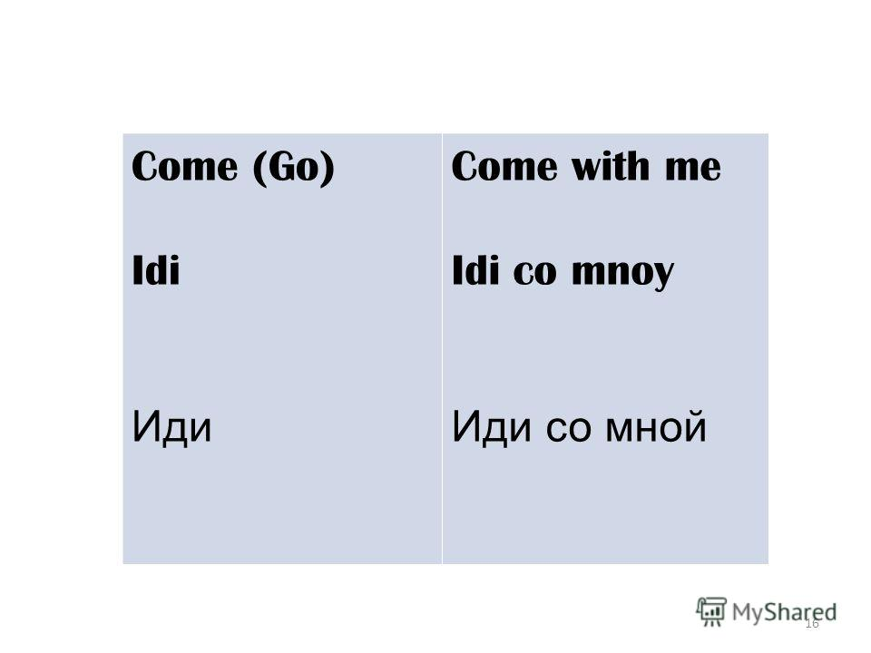 16 Come (Go) Idi Иди Come with me Idi co mnoy Иди со мной
