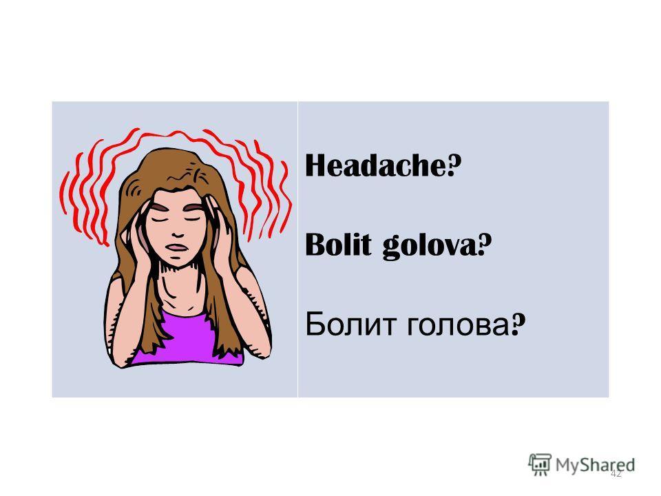 42 Headache? Bolit golova? Болит голова ?