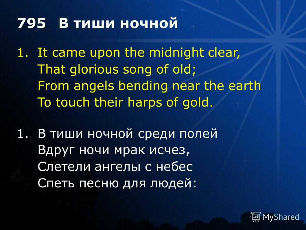 1.It came upon the midnight clear, That glorious song of old; From angels bending near the earth To touch their harps of gold. 795В тиши ночной 1.В тиши ночной среди полей Вдруг ночи мрак исчез, Слетели ангелы с небес Спеть песню для людей: