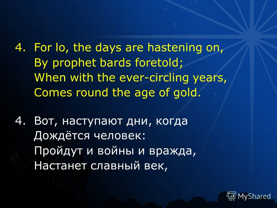 4.For lo, the days are hastening on, By prophet bards foretold; When with the ever-circling years, Comes round the age of gold. 4.Вот, наступают дни, когда Дождётся человек: Пройдут и войны и вражда, Настанет славный век,