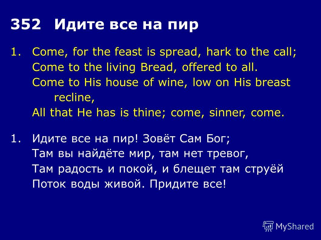 1.Come, for the feast is spread, hark to the call; Come to the living Bread, offered to all. Come to His house of wine, low on His breast recline, All that He has is thine; come, sinner, come. 352Идите все на пир 1.Идите все на пир! Зовёт Сам Бог; Та