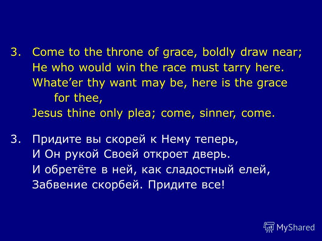 3.Come to the throne of grace, boldly draw near; He who would win the race must tarry here. Whateer thy want may be, here is the grace for thee, Jesus thine only plea; come, sinner, come. 3.Придите вы скорей к Нему теперь, И Он рукой Своей откроет дв