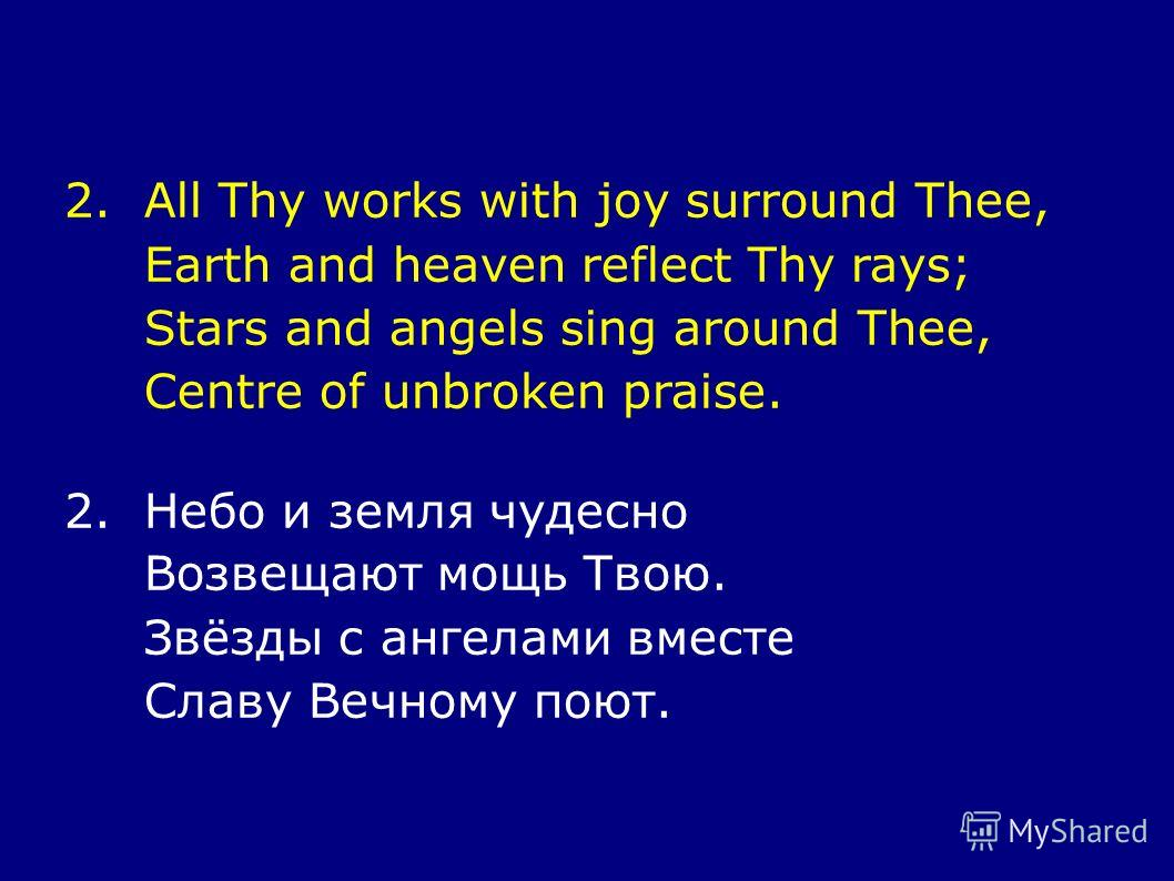 2.All Thy works with joy surround Thee, Earth and heaven reflect Thy rays; Stars and angels sing around Thee, Centre of unbroken praise. 2.Небо и земля чудесно Возвещают мощь Твою. Звёзды с ангелами вместе Славу Вечному поют.