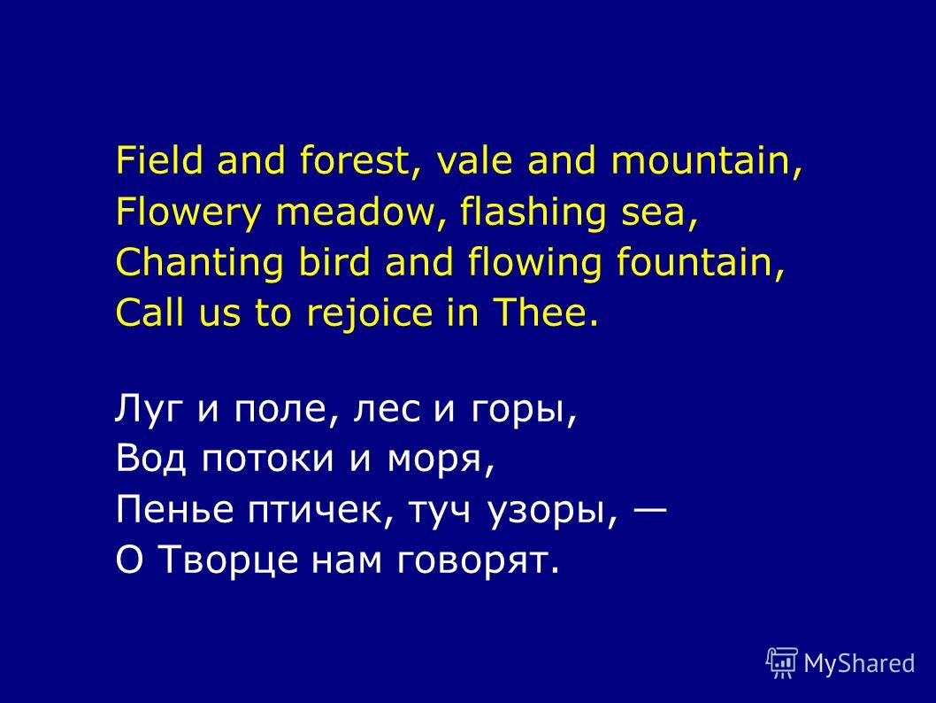 Field and forest, vale and mountain, Flowery meadow, flashing sea, Chanting bird and flowing fountain, Call us to rejoice in Thee. Луг и поле, лес и горы, Вод потоки и моря, Пенье птичек, туч узоры, О Творце нам говорят.