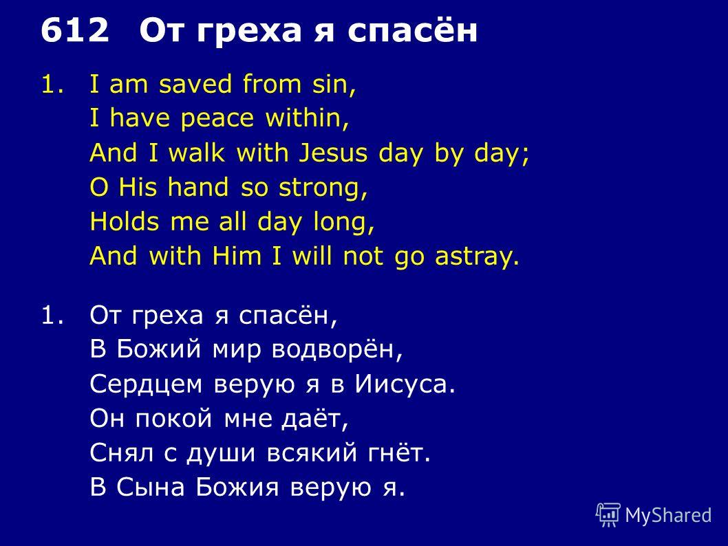 1.I am saved from sin, I have peace within, And I walk with Jesus day by day; O His hand so strong, Holds me all day long, And with Him I will not go astray. 612От греха я спасён 1.От греха я спасён, В Божий мир водворён, Сердцем верую я в Иисуса. Он