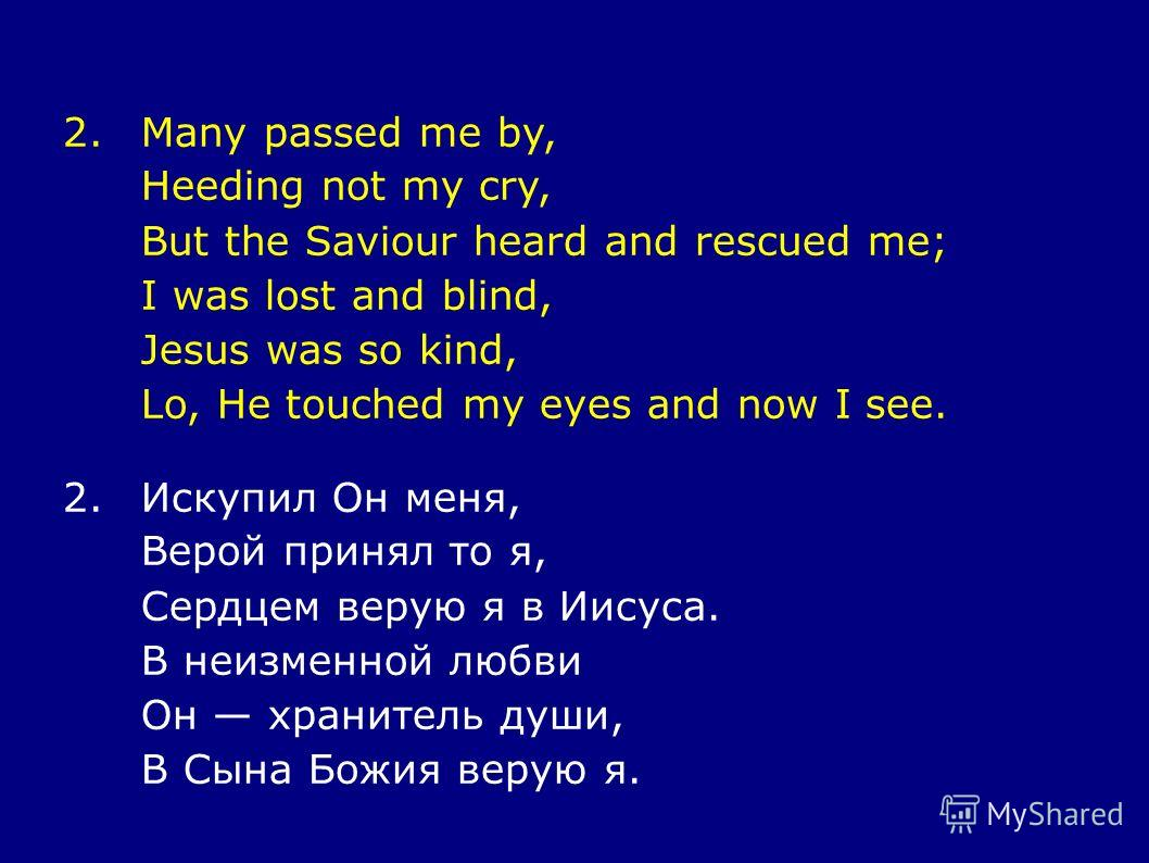 2.Many passed me by, Heeding not my cry, But the Saviour heard and rescued me; I was lost and blind, Jesus was so kind, Lo, He touched my eyes and now I see. 2.Искупил Он меня, Верой принял то я, Сердцем верую я в Иисуса. В неизменной любви Он хранит