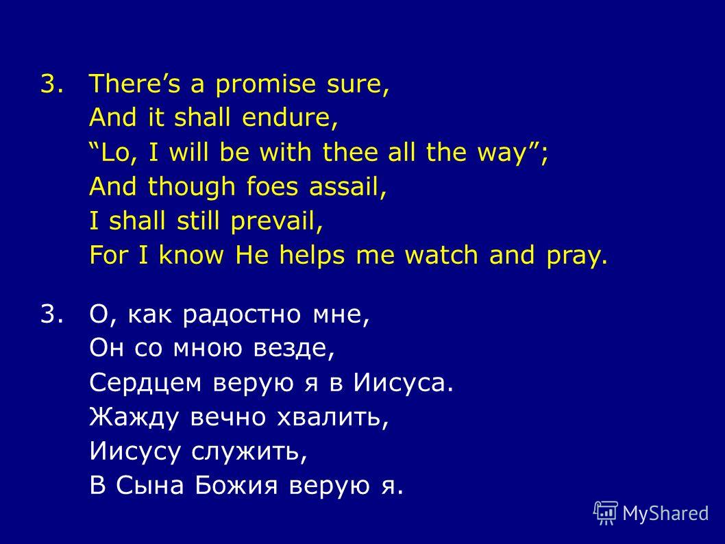 3.Theres a promise sure, And it shall endure, Lo, I will be with thee all the way; And though foes assail, I shall still prevail, For I know He helps me watch and pray. 3.О, как радостно мне, Он со мною везде, Сердцем верую я в Иисуса. Жажду вечно хв