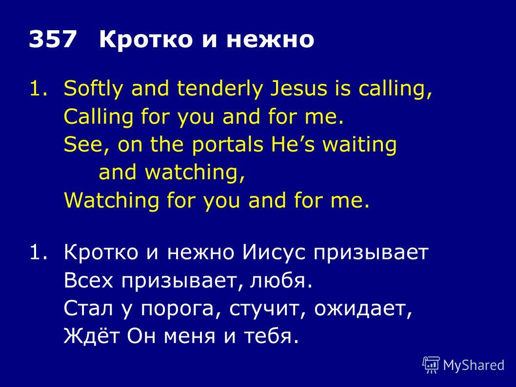 1.Softly and tenderly Jesus is calling, Calling for you and for me. See, on the portals Hes waiting and watching, Watching for you and for me. 357Кротко и нежно 1.Кротко и нежно Иисус призывает Всех призывает, любя. Стал у порога, стучит, ожидает, Жд