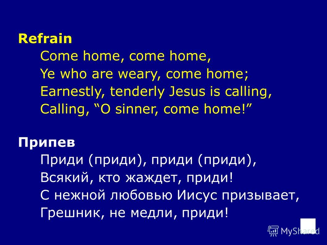 Refrain Come home, come home, Ye who are weary, come home; Earnestly, tenderly Jesus is calling, Calling, O sinner, come home! Припев Приди (приди), приди (приди), Всякий, кто жаждет, приди! С нежной любовью Иисус призывает, Грешник, не медли, приди!