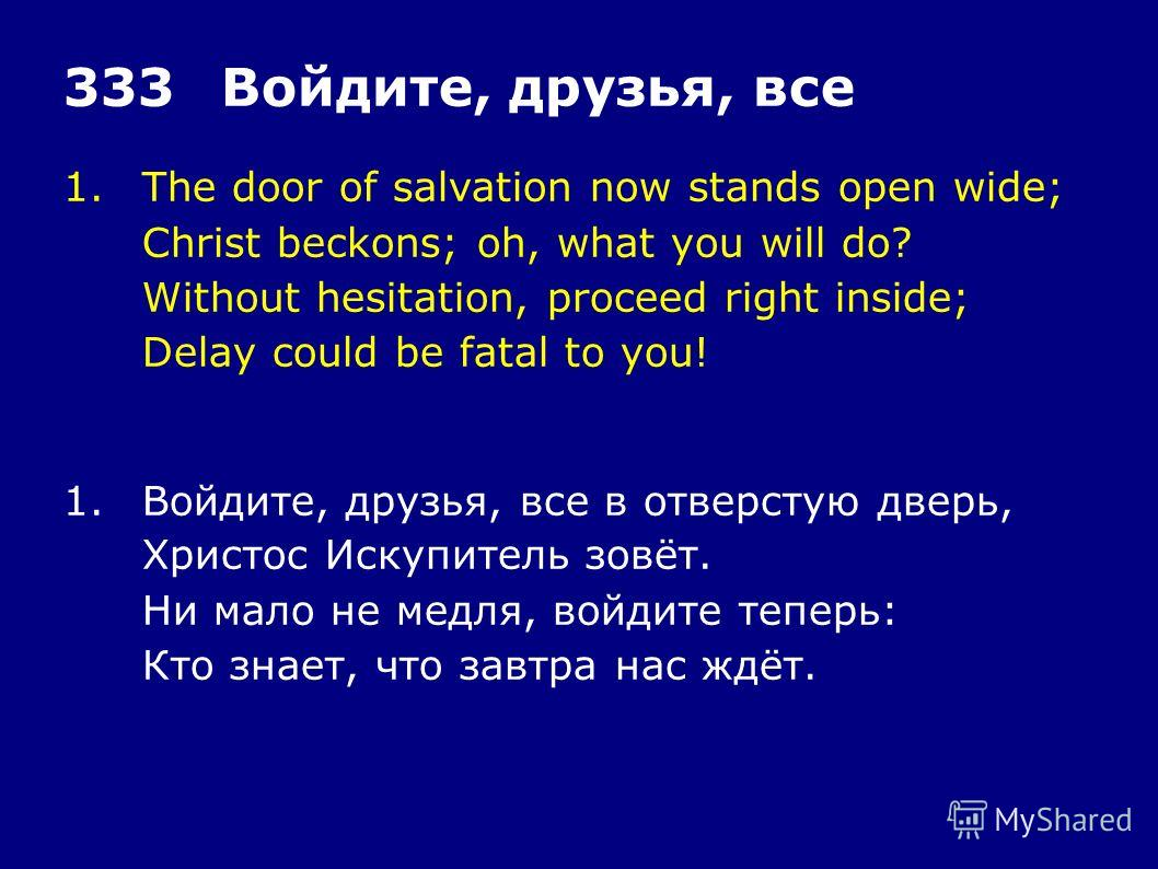 1.The door of salvation now stands open wide; Christ beckons; oh, what you will do? Without hesitation, proceed right inside; Delay could be fatal to you! 333Войдите, друзья, все 1.Войдите, друзья, все в отверстую дверь, Христос Искупитель зовёт. Ни