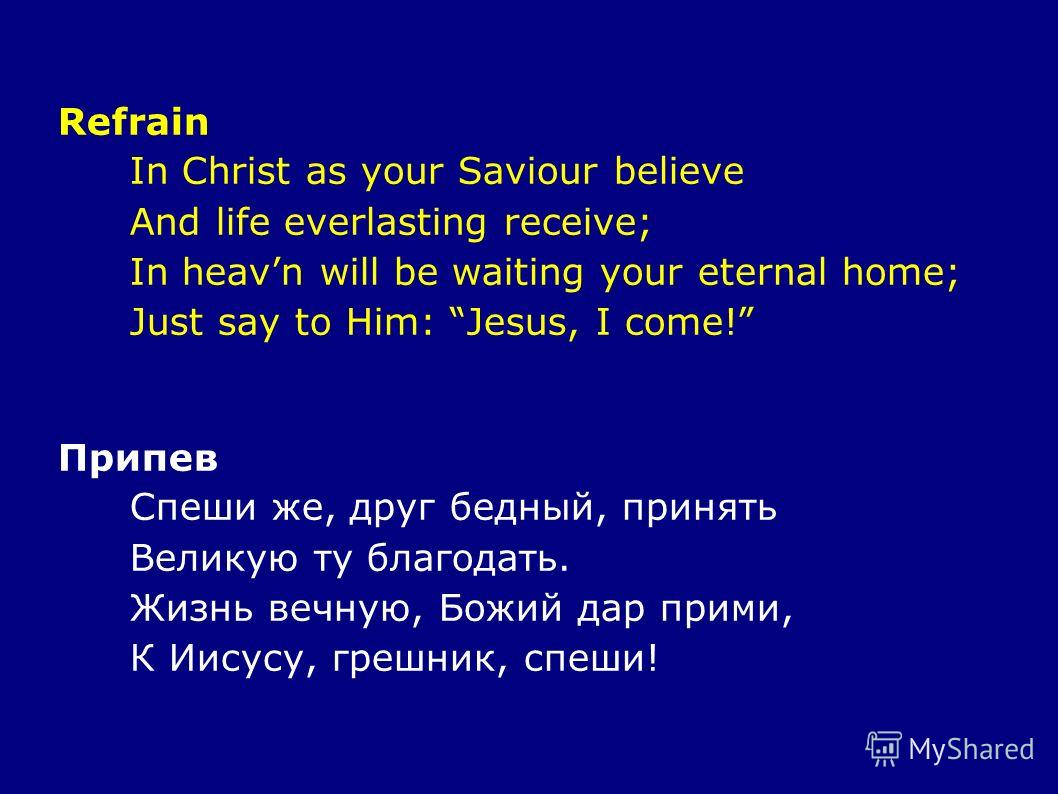Refrain In Christ as your Saviour believe And life everlasting receive; In heavn will be waiting your eternal home; Just say to Him: Jesus, I come! Припев Спеши же, друг бедный, принять Великую ту благодать. Жизнь вечную, Божий дар прими, К Иисусу, г