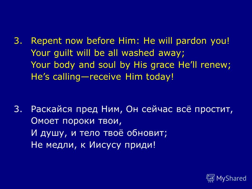 3.Repent now before Him: He will pardon you! Your guilt will be all washed away; Your body and soul by His grace Hell renew; Hes callingreceive Him today! 3.Раскайся пред Ним, Он сейчас всё простит, Омоет пороки твои, И душу, и тело твоё обновит; Не